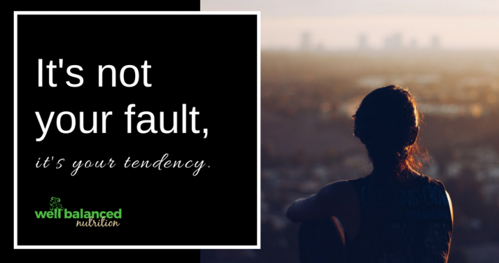 It's not your fault, it's your tendency